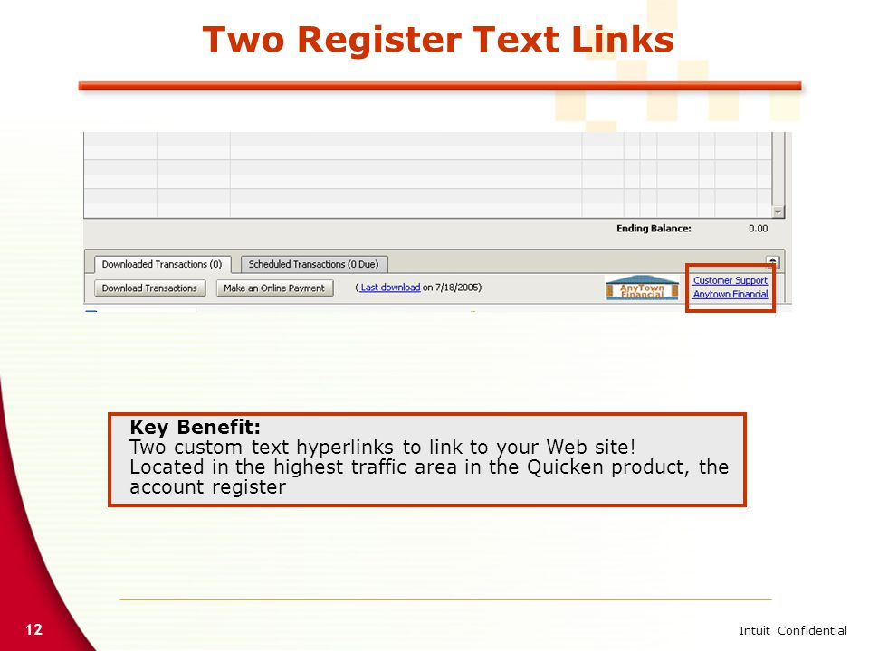 12 Intuit Confidential Two Register Text Links Key Benefit: Two custom text hyperlinks to link to your Web site! Located in the highest traffic area i
