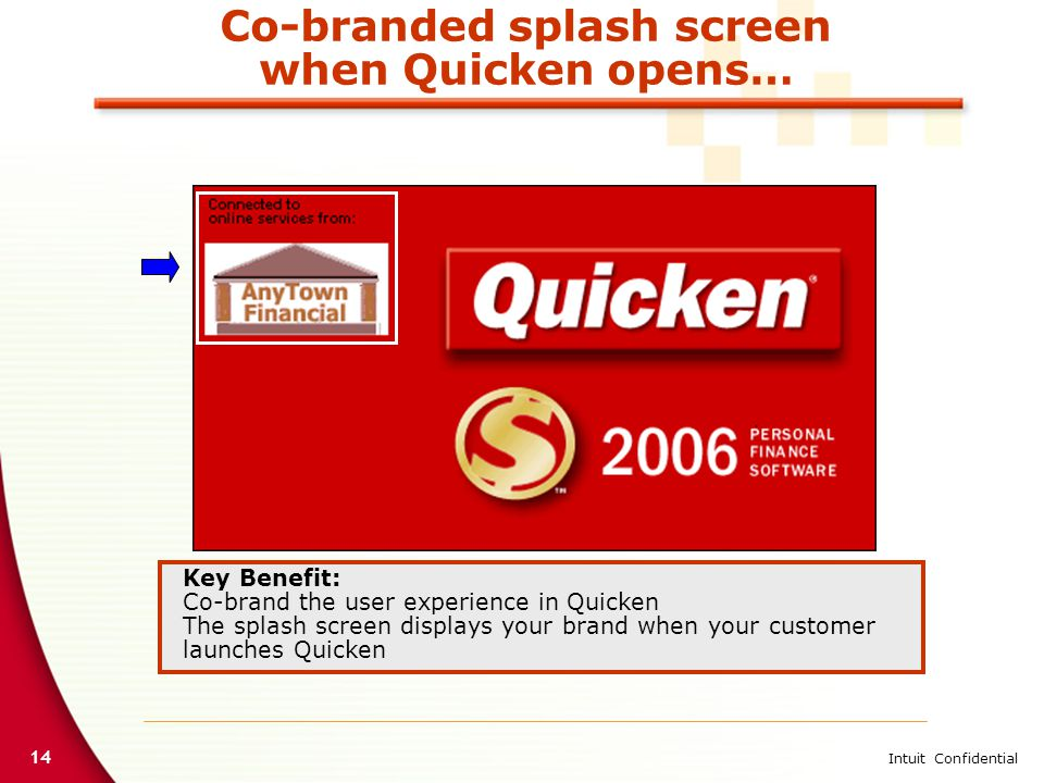 14 Intuit Confidential Co-branded splash screen when Quicken opens… Key Benefit: Co-brand the user experience in Quicken The splash screen displays your brand when your customer launches Quicken