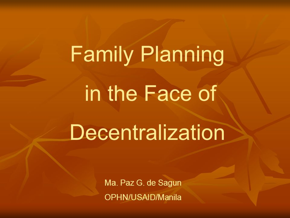 Family Planning in the Face of Decentralization Ma. Paz G. de Sagun OPHN/USAID/Manila
