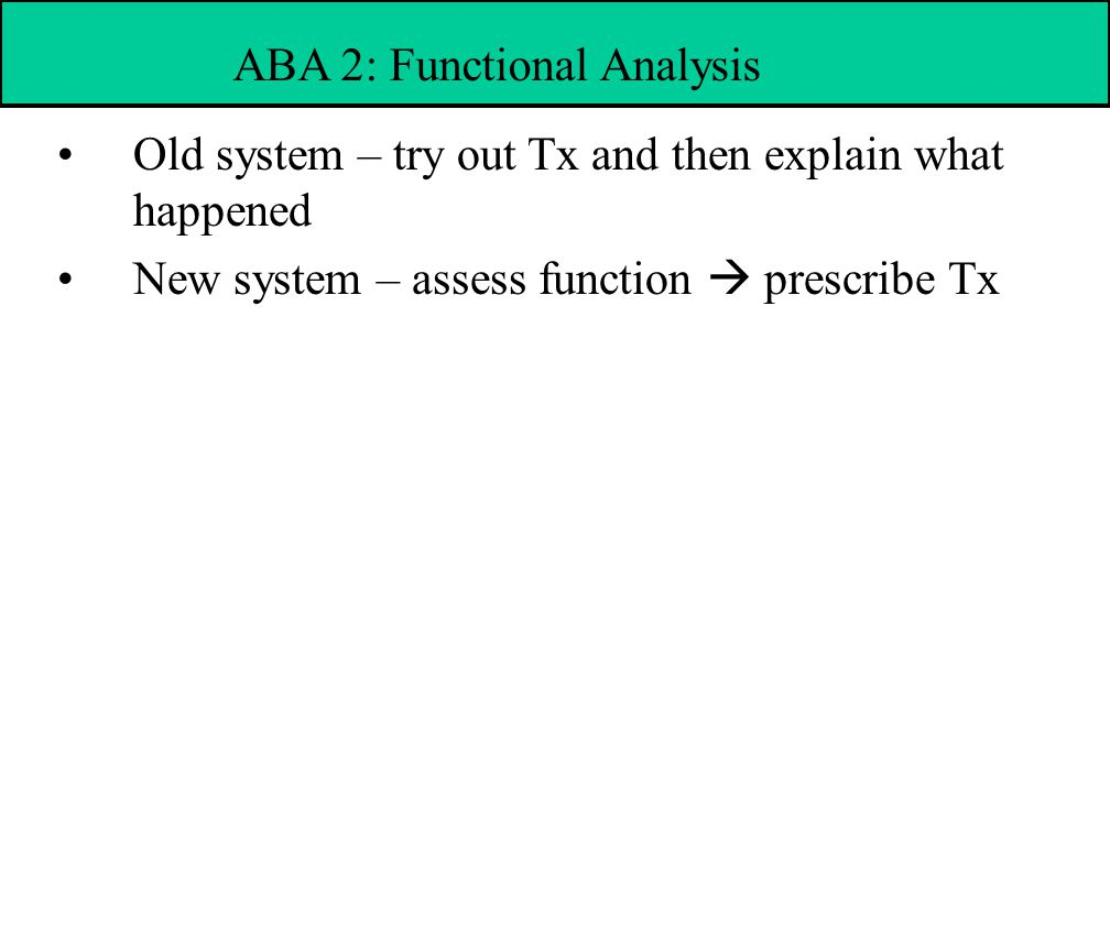 Old system – try out Tx and then explain what happened New system – assess function  prescribe Tx ABA 2: Functional Analysis