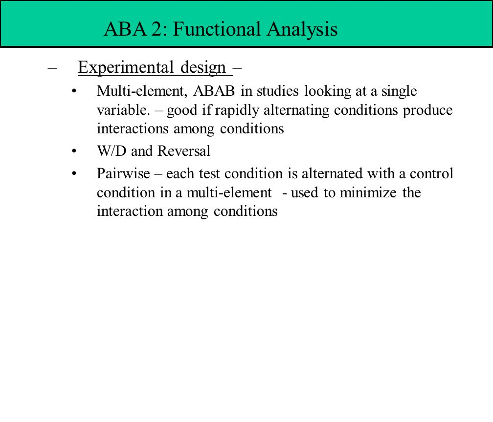 –Experimental design – Multi-element, ABAB in studies looking at a single variable.