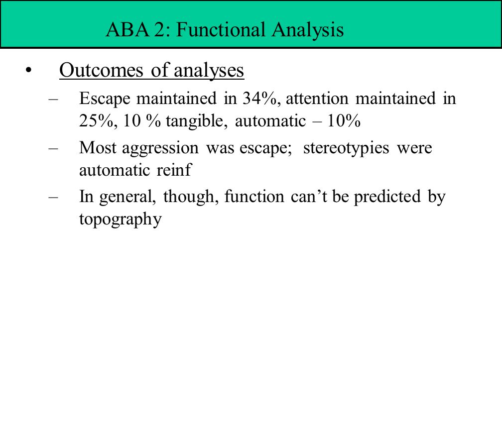 Outcomes of analyses –Escape maintained in 34%, attention maintained in 25%, 10 % tangible, automatic – 10% –Most aggression was escape; stereotypies were automatic reinf –In general, though, function can't be predicted by topography ABA 2: Functional Analysis