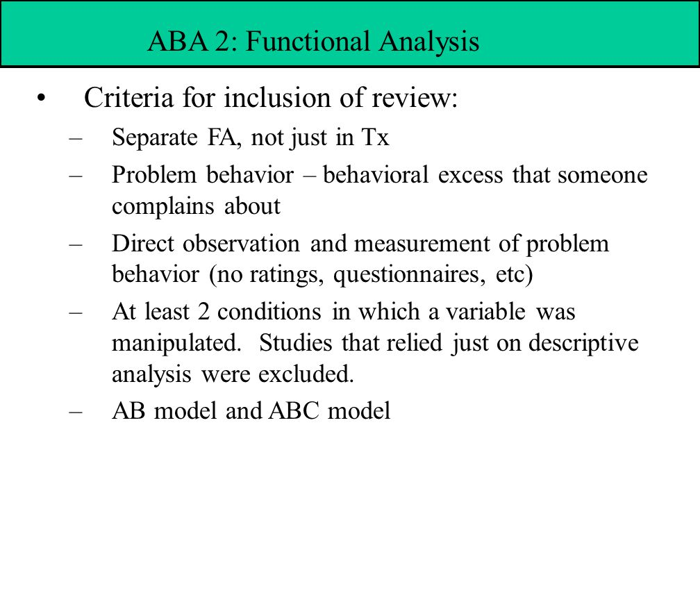 Criteria for inclusion of review: –Separate FA, not just in Tx –Problem behavior – behavioral excess that someone complains about –Direct observation and measurement of problem behavior (no ratings, questionnaires, etc) –At least 2 conditions in which a variable was manipulated.