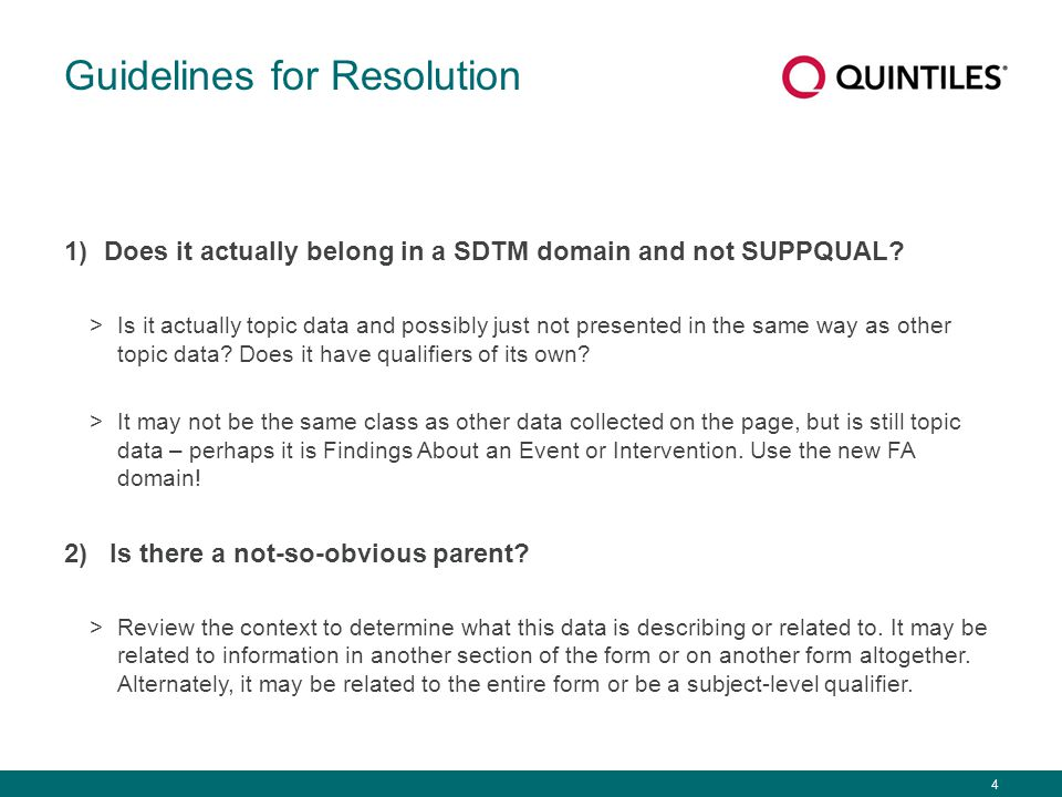 4 Guidelines for Resolution 1)Does it actually belong in a SDTM domain and not SUPPQUAL? >Is it actually topic data and possibly just not presented in