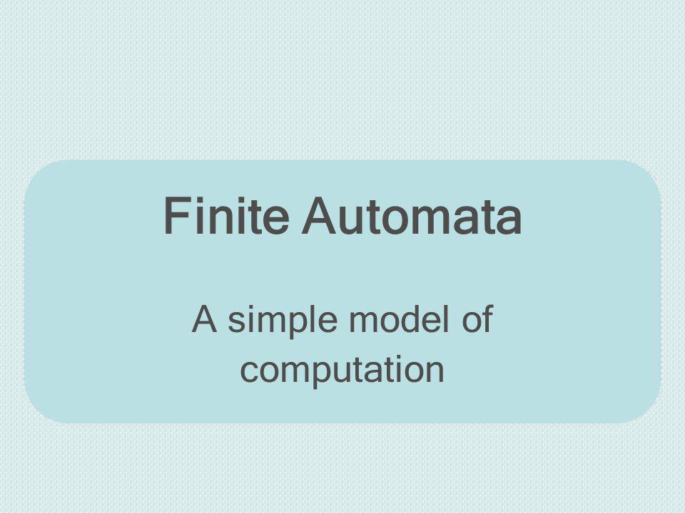 Finite Automata A simple model of computation