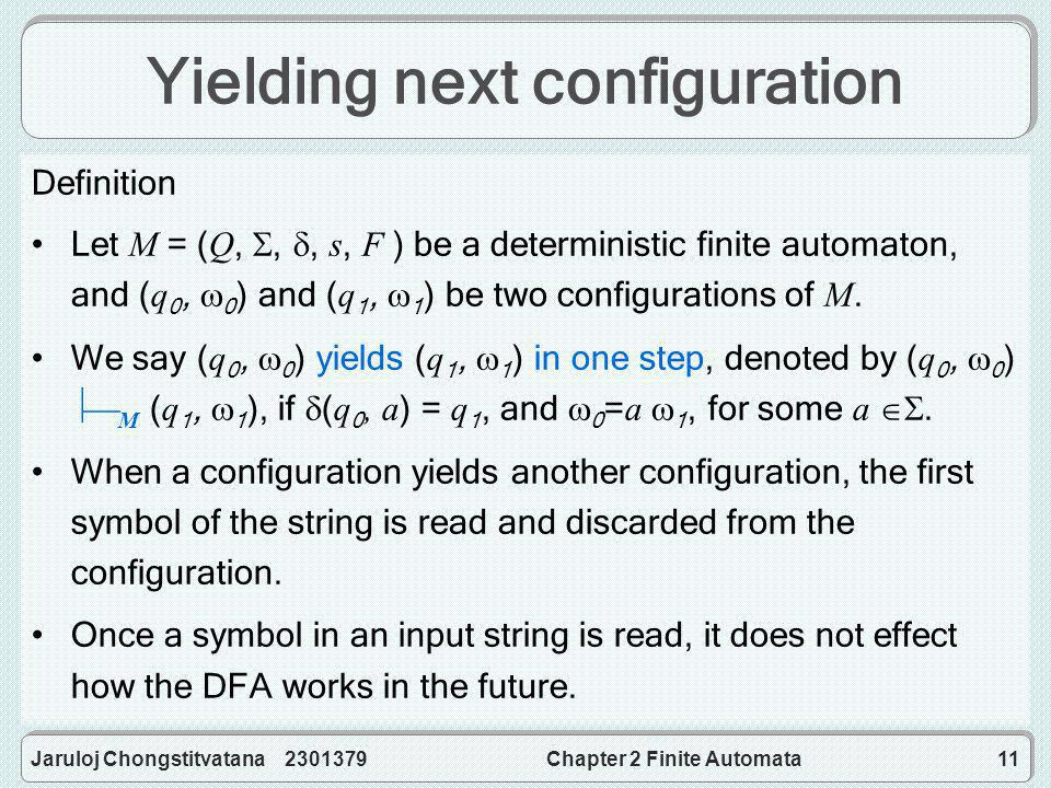 Jaruloj Chongstitvatana 2301379Chapter 2 Finite Automata11 Yielding next configuration Definition Let M = ( Q, , , s, F ) be a deterministic finite automaton, and ( q 0,  0 ) and ( q 1,  1 ) be two configurations of M.