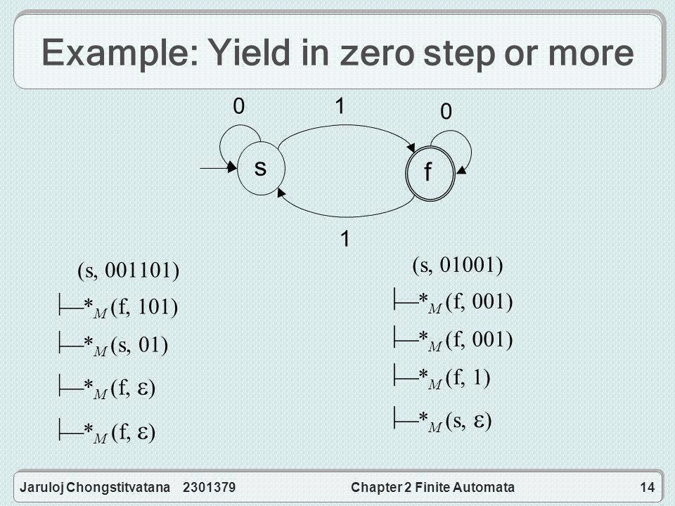 Jaruloj Chongstitvatana 2301379Chapter 2 Finite Automata14 Example: Yield in zero step or more (s, 001101)  * M (f, 101)  * M (s, 01)  * M (f,  ) s f 01 0 1 (s, 01001)  * M (f, 001)  * M (f, 1)  * M (s,  )
