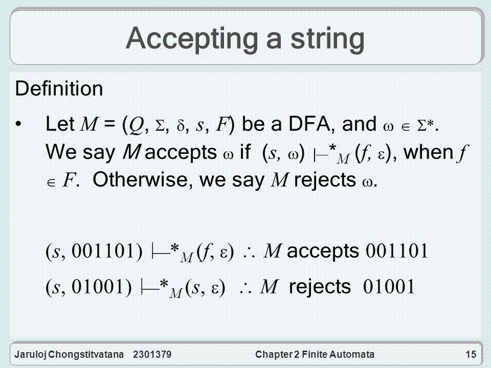 Jaruloj Chongstitvatana 2301379Chapter 2 Finite Automata15 Accepting a string Definition Let M = (Q, , , s, F) be a DFA, and    *.