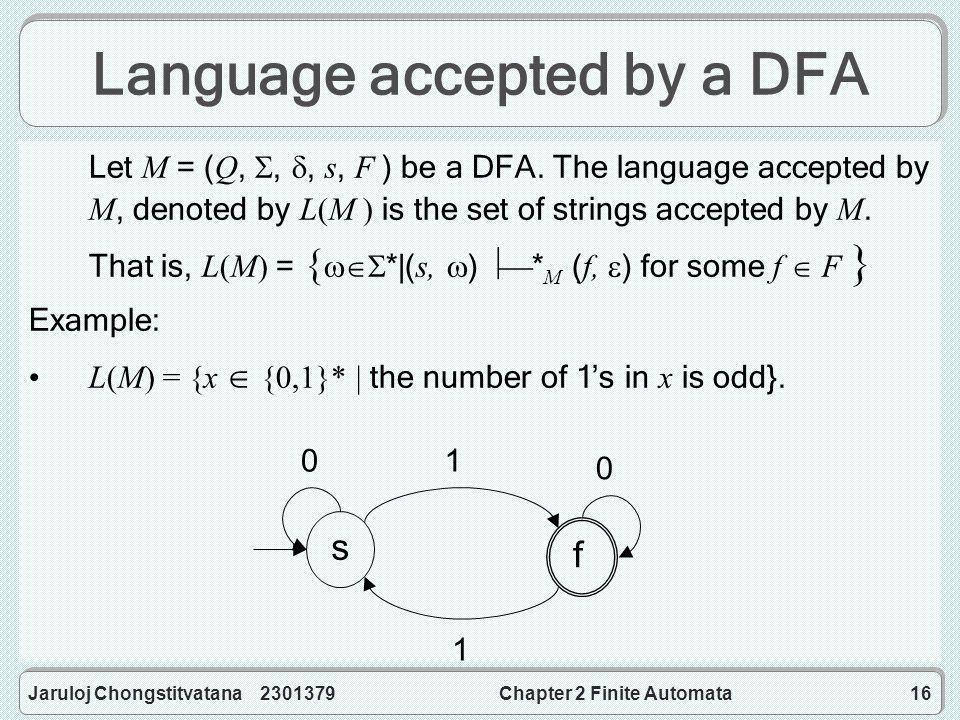 Jaruloj Chongstitvatana 2301379Chapter 2 Finite Automata16 Language accepted by a DFA Let M = (Q, , , s, F ) be a DFA.