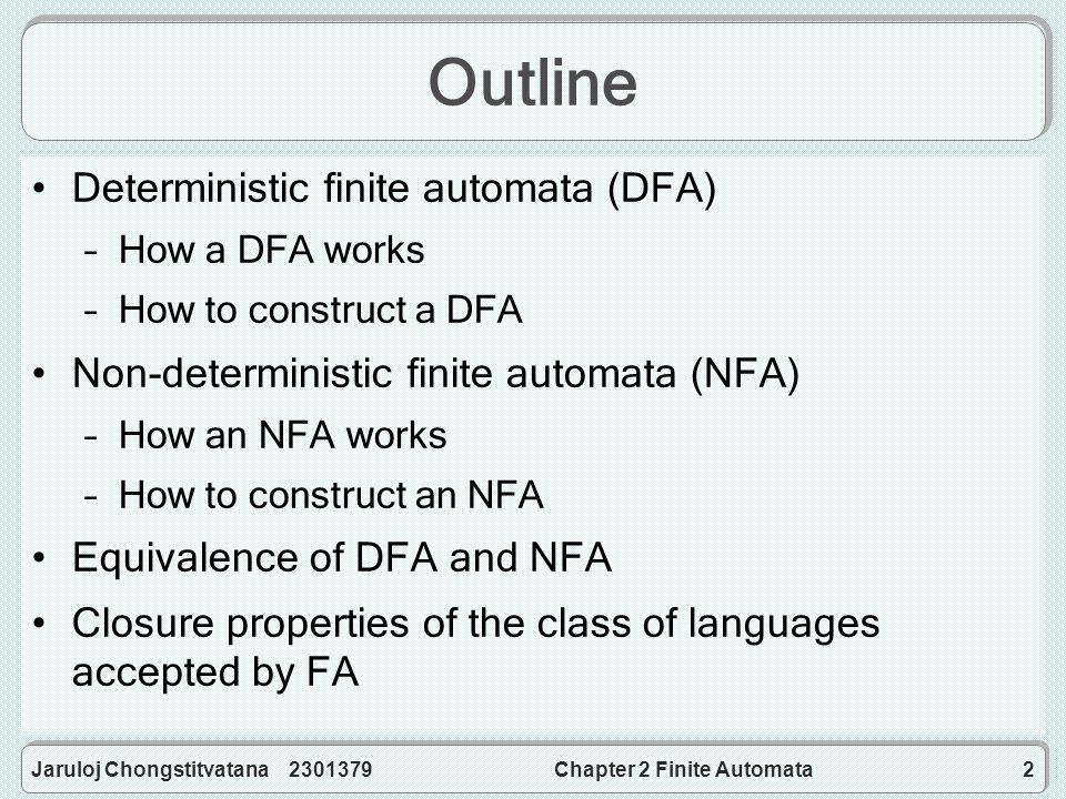 Jaruloj Chongstitvatana 2301379Chapter 2 Finite Automata2 Outline Deterministic finite automata (DFA) –How a DFA works –How to construct a DFA Non-deterministic finite automata (NFA) –How an NFA works –How to construct an NFA Equivalence of DFA and NFA Closure properties of the class of languages accepted by FA