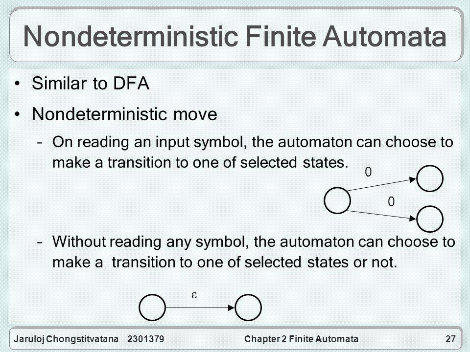 Jaruloj Chongstitvatana 2301379Chapter 2 Finite Automata27 Nondeterministic Finite Automata Similar to DFA Nondeterministic move –On reading an input symbol, the automaton can choose to make a transition to one of selected states.