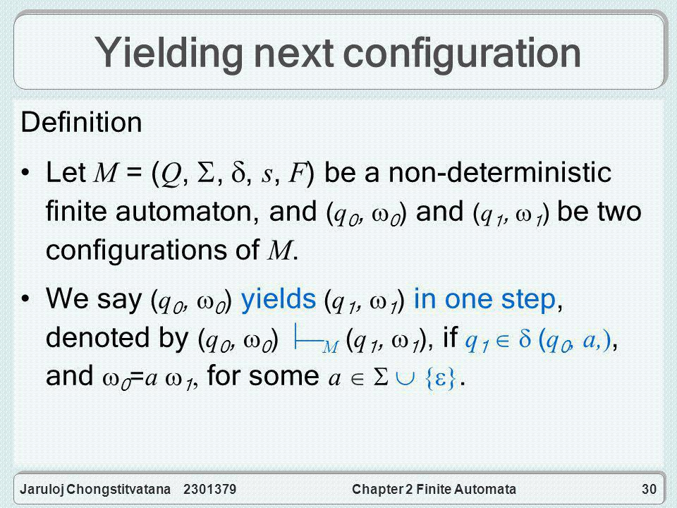 Jaruloj Chongstitvatana 2301379Chapter 2 Finite Automata30 Yielding next configuration Definition Let M = (Q, , , s, F) be a non-deterministic finite automaton, and (q 0,  0 ) and (q 1,  1 ) be two configurations of M.