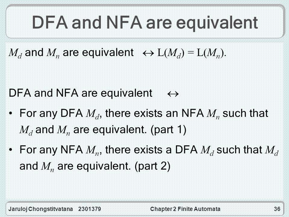 Jaruloj Chongstitvatana 2301379Chapter 2 Finite Automata36 DFA and NFA are equivalent M d and M n are equivalent  L(M d ) = L(M n ).