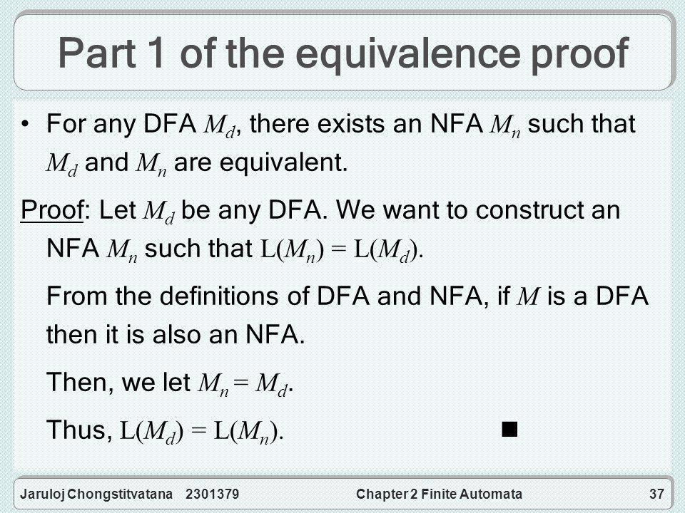 Jaruloj Chongstitvatana 2301379Chapter 2 Finite Automata37 Part 1 of the equivalence proof For any DFA M d, there exists an NFA M n such that M d and M n are equivalent.