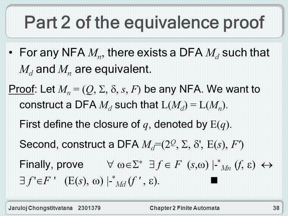 Jaruloj Chongstitvatana 2301379Chapter 2 Finite Automata38 Part 2 of the equivalence proof For any NFA M n, there exists a DFA M d such that M d and M n are equivalent.