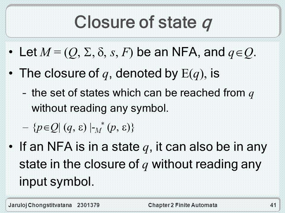 Jaruloj Chongstitvatana 2301379Chapter 2 Finite Automata41 Closure of state q Let M = (Q, , , s, F) be an NFA, and q  Q.