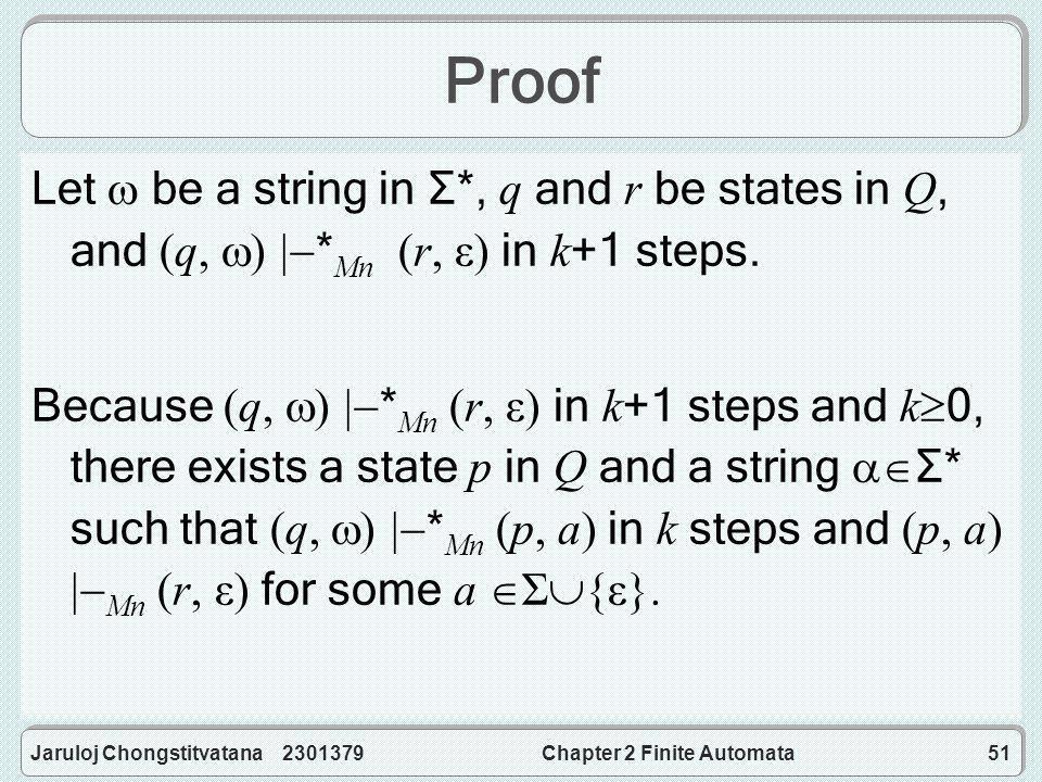 Jaruloj Chongstitvatana 2301379Chapter 2 Finite Automata51 Proof Let  be a string in Σ *, q and r be states in Q, and (q,  )  * Mn (r, ε) in k +1 steps.