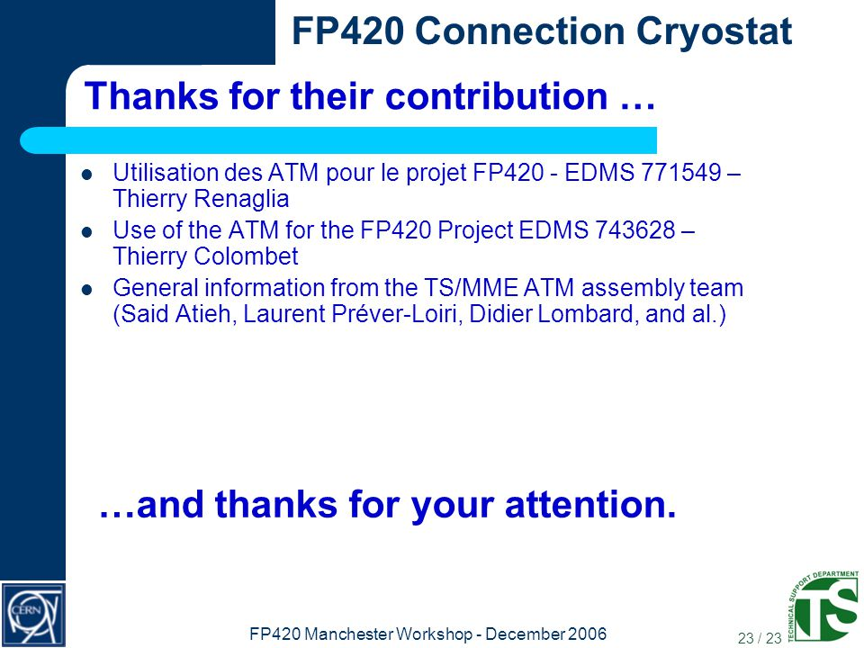 23 / 23 FP420 Connection Cryostat FP420 Manchester Workshop - December 2006 Thanks for their contribution … Utilisation des ATM pour le projet FP420 - EDMS 771549 – Thierry Renaglia Use of the ATM for the FP420 Project EDMS 743628 – Thierry Colombet General information from the TS/MME ATM assembly team (Said Atieh, Laurent Préver-Loiri, Didier Lombard, and al.) …and thanks for your attention.