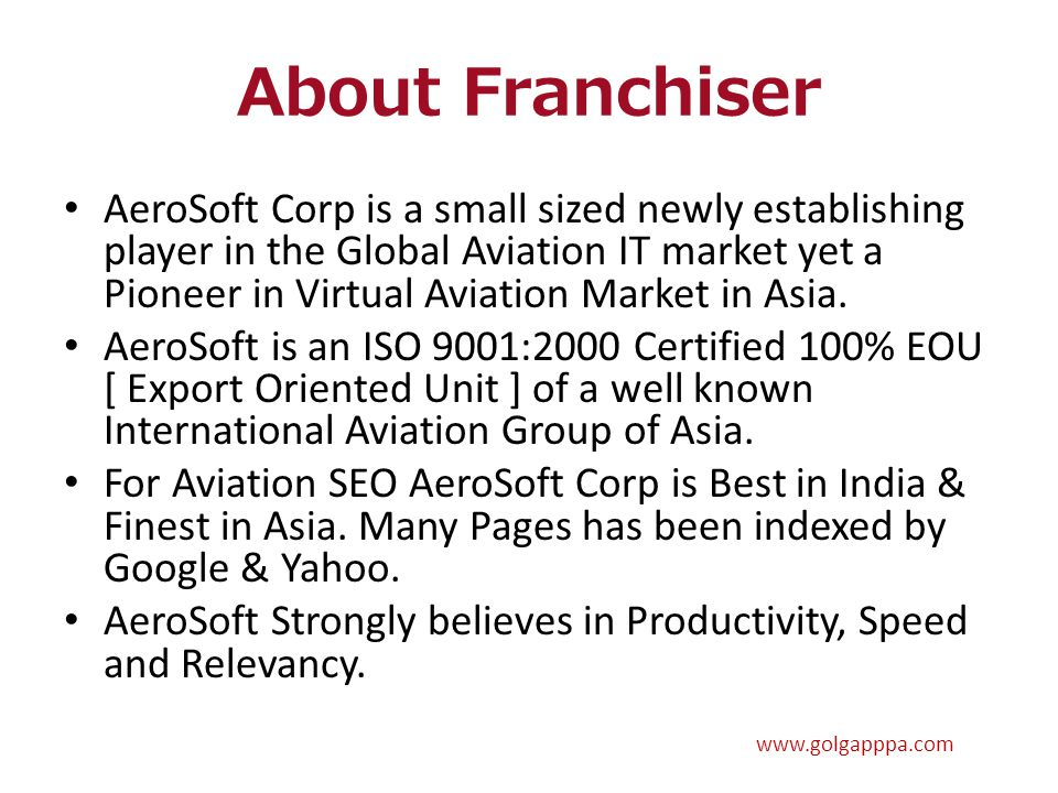About Franchiser AeroSoft Corp is a small sized newly establishing player in the Global Aviation IT market yet a Pioneer in Virtual Aviation Market in Asia.