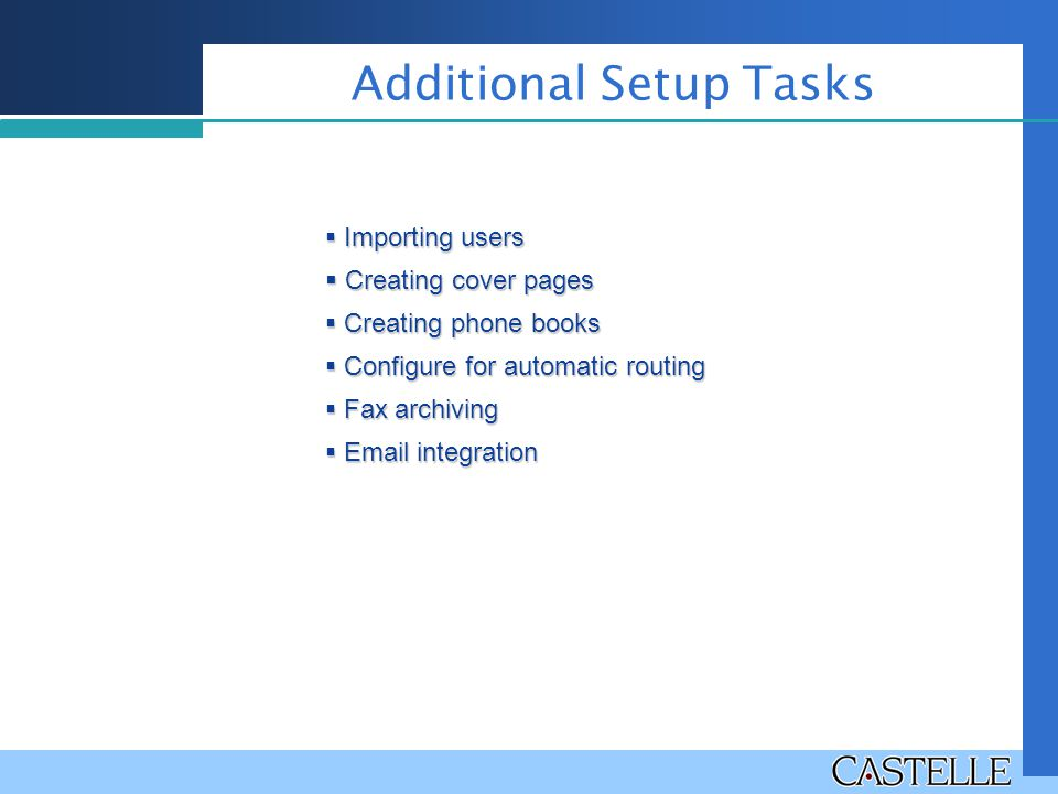 Additional Setup Tasks  Importing users  Creating cover pages  Creating phone books  Configure for automatic routing  Fax archiving  Email integ