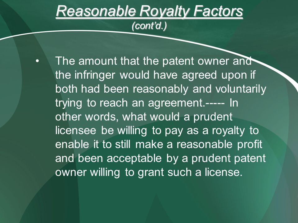 Reasonable Royalty Factors (cont'd.) The amount that the patent owner and the infringer would have agreed upon if both had been reasonably and volunta