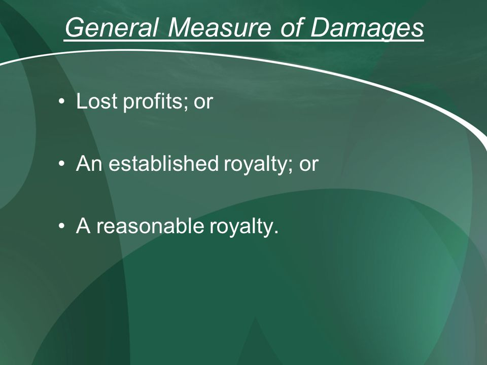 General Measure of Damages Lost profits; or An established royalty; or A reasonable royalty.