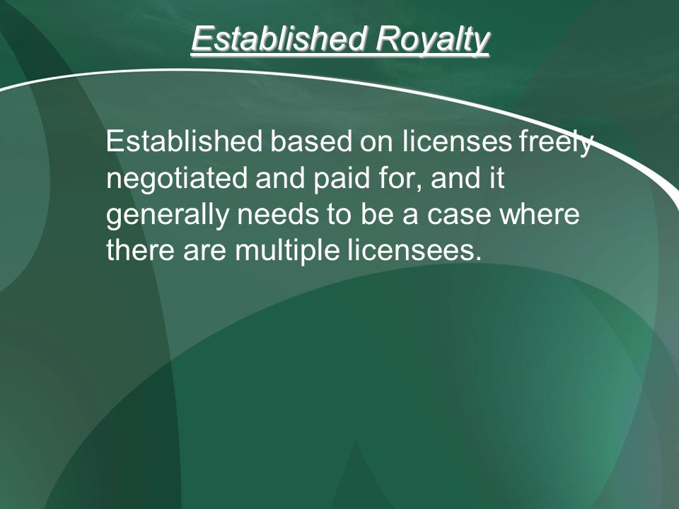 Established Royalty Established based on licenses freely negotiated and paid for, and it generally needs to be a case where there are multiple licensees.