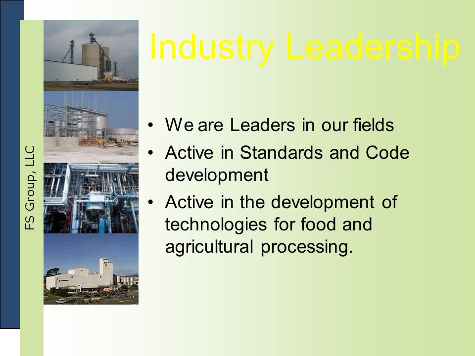 FS Group, LLC Industry Leadership We are Leaders in our fields Active in Standards and Code development Active in the development of technologies for food and agricultural processing.