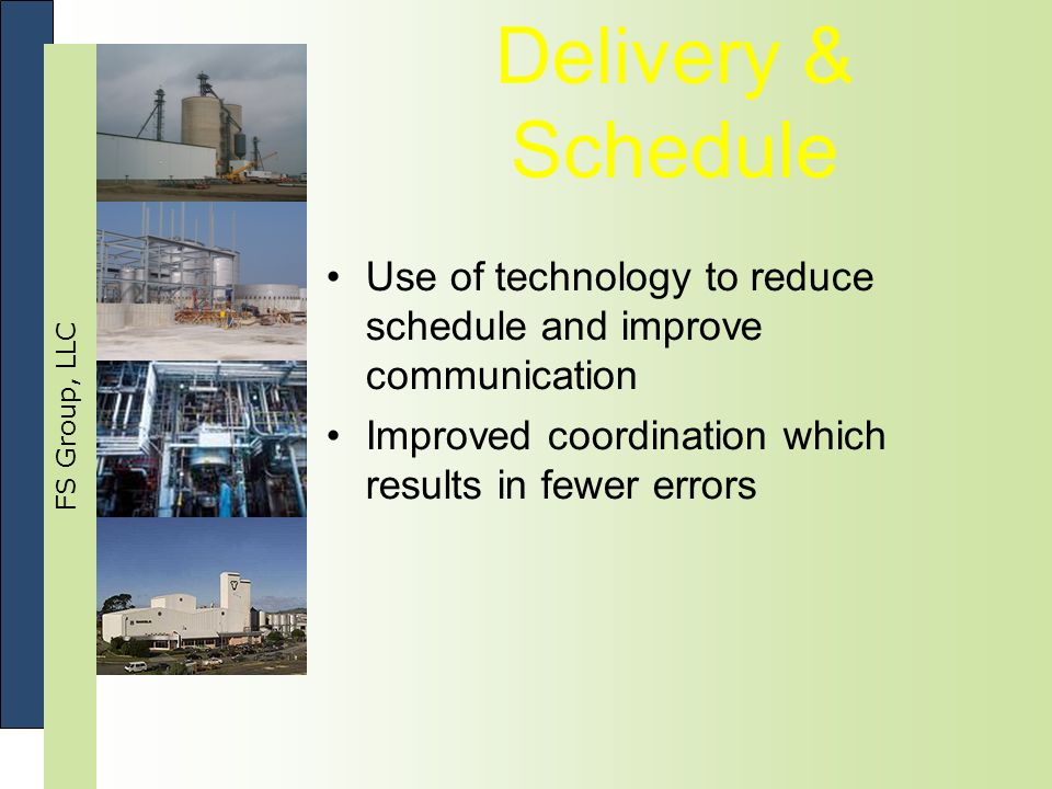 FS Group, LLC Delivery & Schedule Use of technology to reduce schedule and improve communication Improved coordination which results in fewer errors