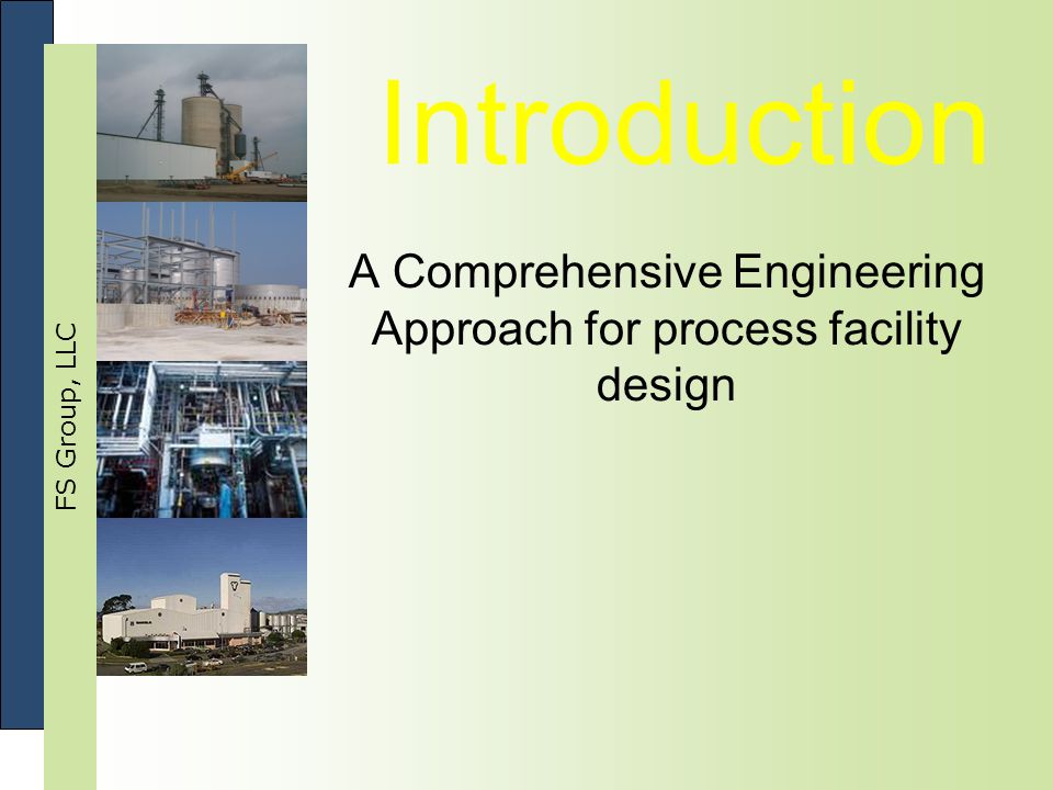 FS Group, LLC Introduction A Comprehensive Engineering Approach for process facility design