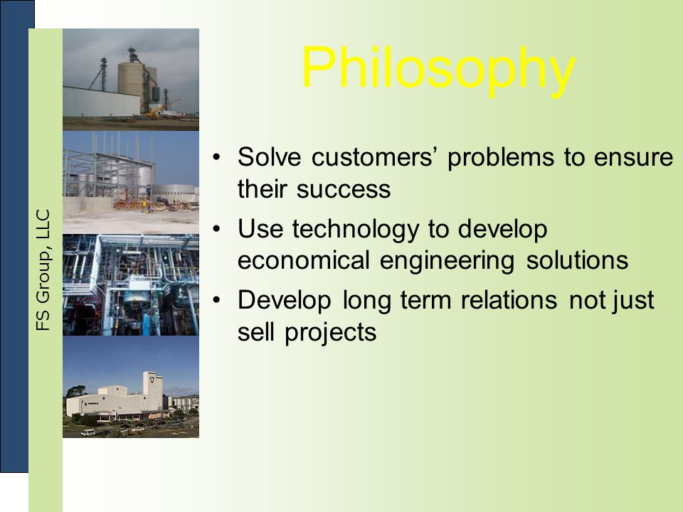 FS Group, LLC Philosophy Solve customers' problems to ensure their success Use technology to develop economical engineering solutions Develop long term relations not just sell projects