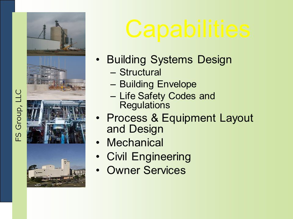 FS Group, LLC Capabilities Building Systems Design –Structural –Building Envelope –Life Safety Codes and Regulations Process & Equipment Layout and Design Mechanical Civil Engineering Owner Services