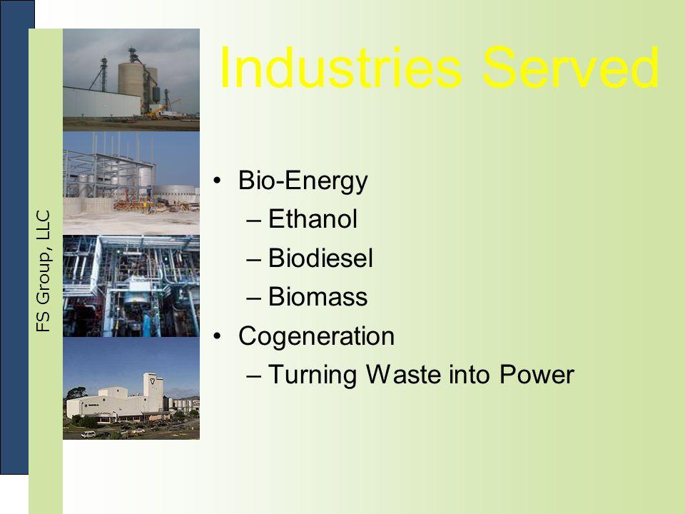 FS Group, LLC Industries Served Bio-Energy –Ethanol –Biodiesel –Biomass Cogeneration –Turning Waste into Power