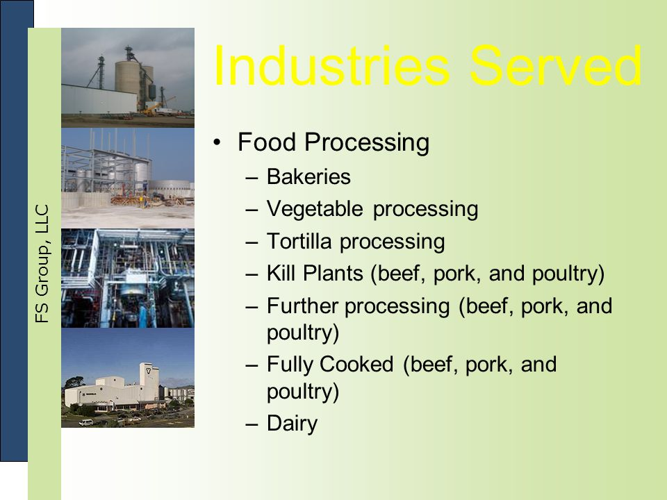 FS Group, LLC Industries Served Food Processing –Bakeries –Vegetable processing –Tortilla processing –Kill Plants (beef, pork, and poultry) –Further processing (beef, pork, and poultry) –Fully Cooked (beef, pork, and poultry) –Dairy