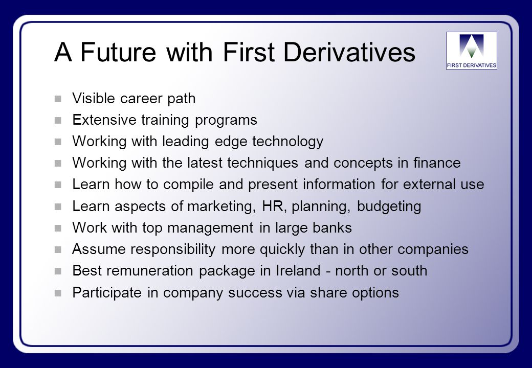 A Future with First Derivatives n Visible career path n Extensive training programs n Working with leading edge technology n Working with the latest techniques and concepts in finance n Learn how to compile and present information for external use n Learn aspects of marketing, HR, planning, budgeting n Work with top management in large banks n Assume responsibility more quickly than in other companies n Best remuneration package in Ireland - north or south n Participate in company success via share options