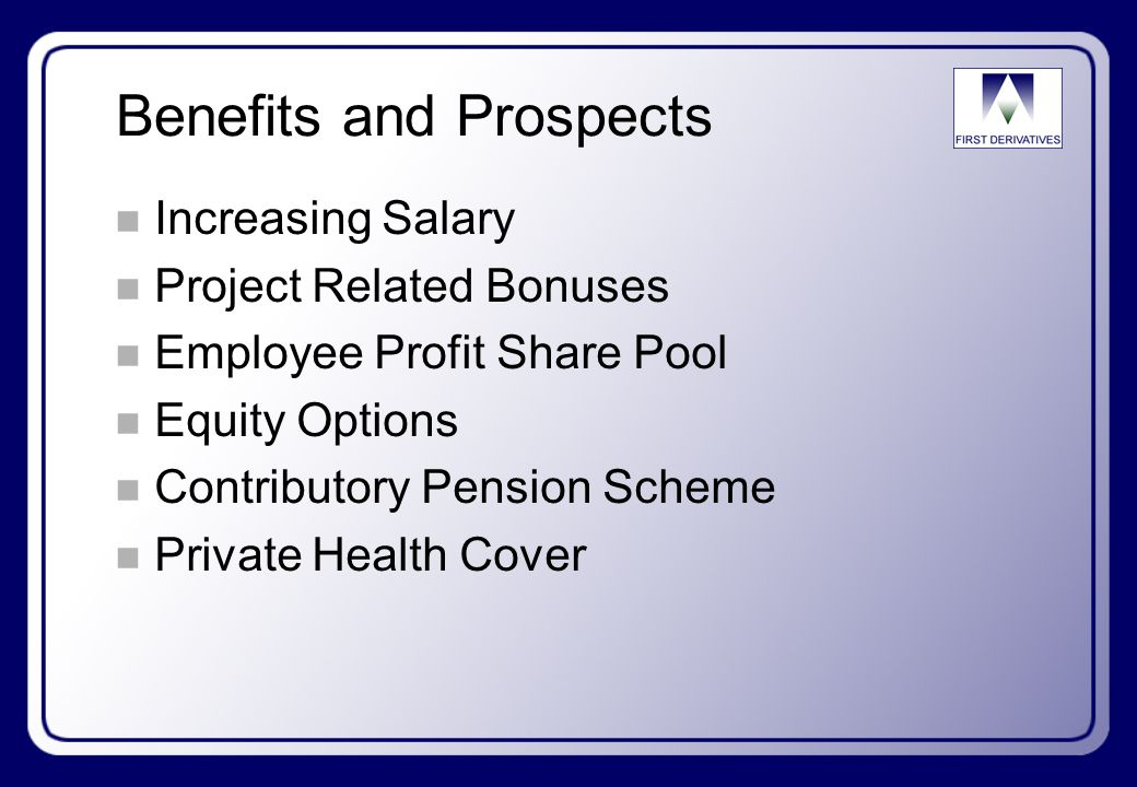 Benefits and Prospects n Increasing Salary n Project Related Bonuses n Employee Profit Share Pool n Equity Options n Contributory Pension Scheme n Private Health Cover