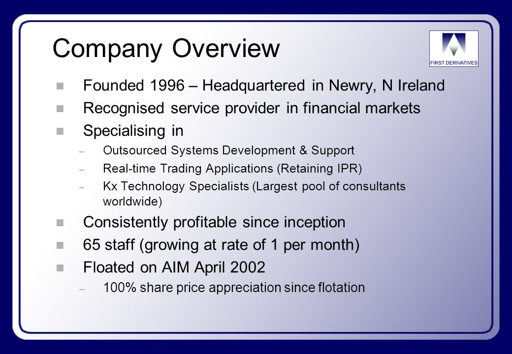 Company Overview n Founded 1996 – Headquartered in Newry, N Ireland n Recognised service provider in financial markets n Specialising in – Outsourced Systems Development & Support – Real-time Trading Applications (Retaining IPR) – Kx Technology Specialists (Largest pool of consultants worldwide) n Consistently profitable since inception n 65 staff (growing at rate of 1 per month) n Floated on AIM April 2002 – 100% share price appreciation since flotation