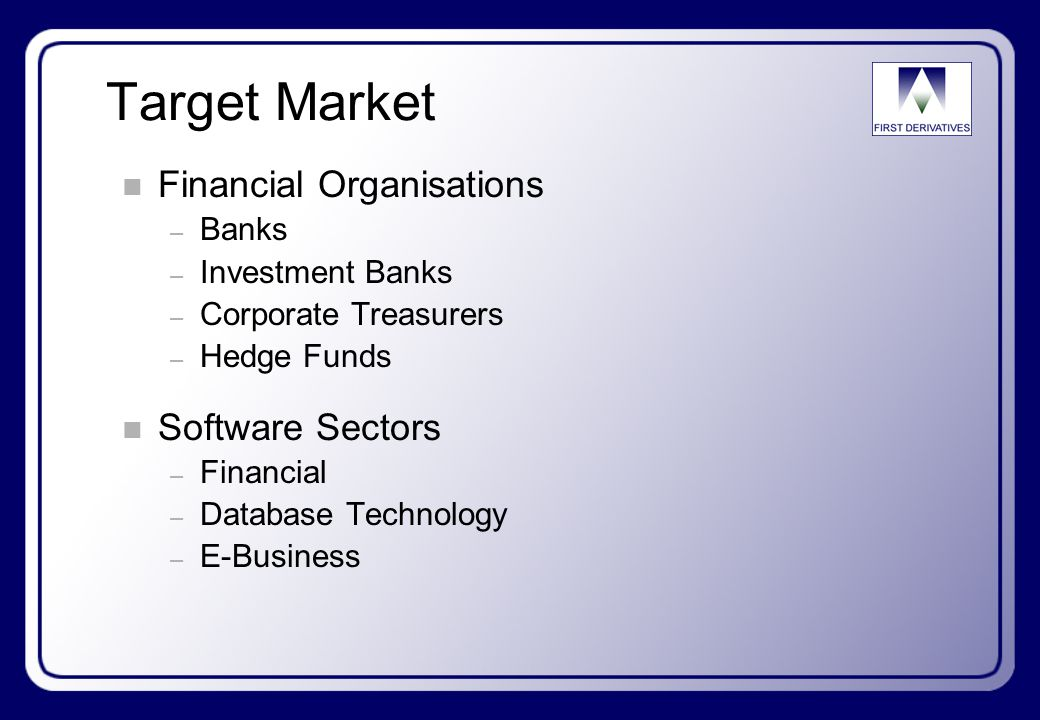 Target Market n Financial Organisations – Banks – Investment Banks – Corporate Treasurers – Hedge Funds n Software Sectors – Financial – Database Technology – E-Business