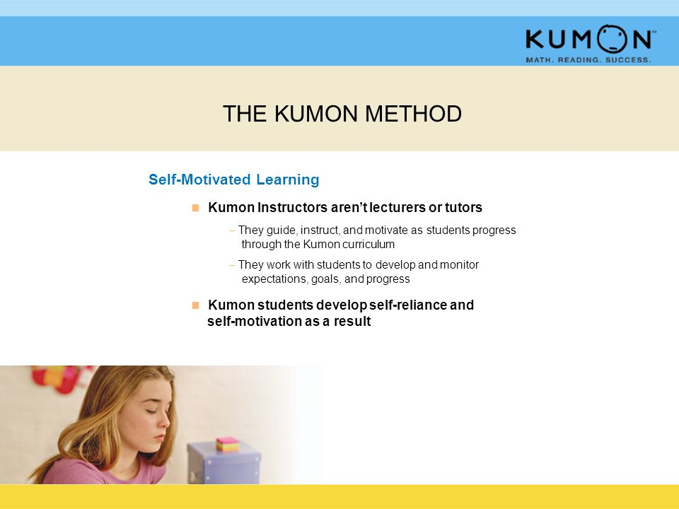 Self-Motivated Learning n n Kumon Instructors aren't lecturers or tutors – They guide, instruct, and motivate as students progress through the Kumon curriculum – They work with students to develop and monitor expectations, goals, and progress n n Kumon students develop self-reliance and self-motivation as a result THE KUMON METHOD