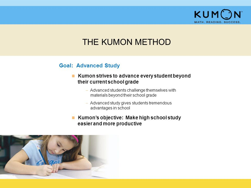 Goal: Advanced Study n n Kumon strives to advance every student beyond their current school grade – Advanced students challenge themselves with materials beyond their school grade – Advanced study gives students tremendous advantages in school n n Kumon's objective: Make high school study easier and more productive THE KUMON METHOD
