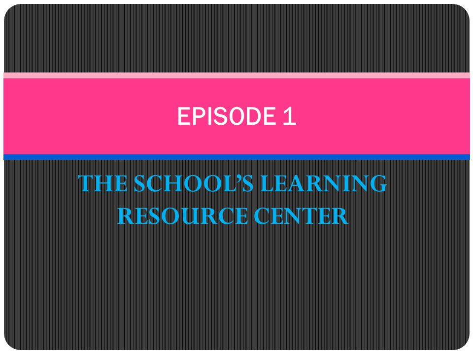 THE SCHOOL'S LEARNING RESOURCE CENTER EPISODE 1