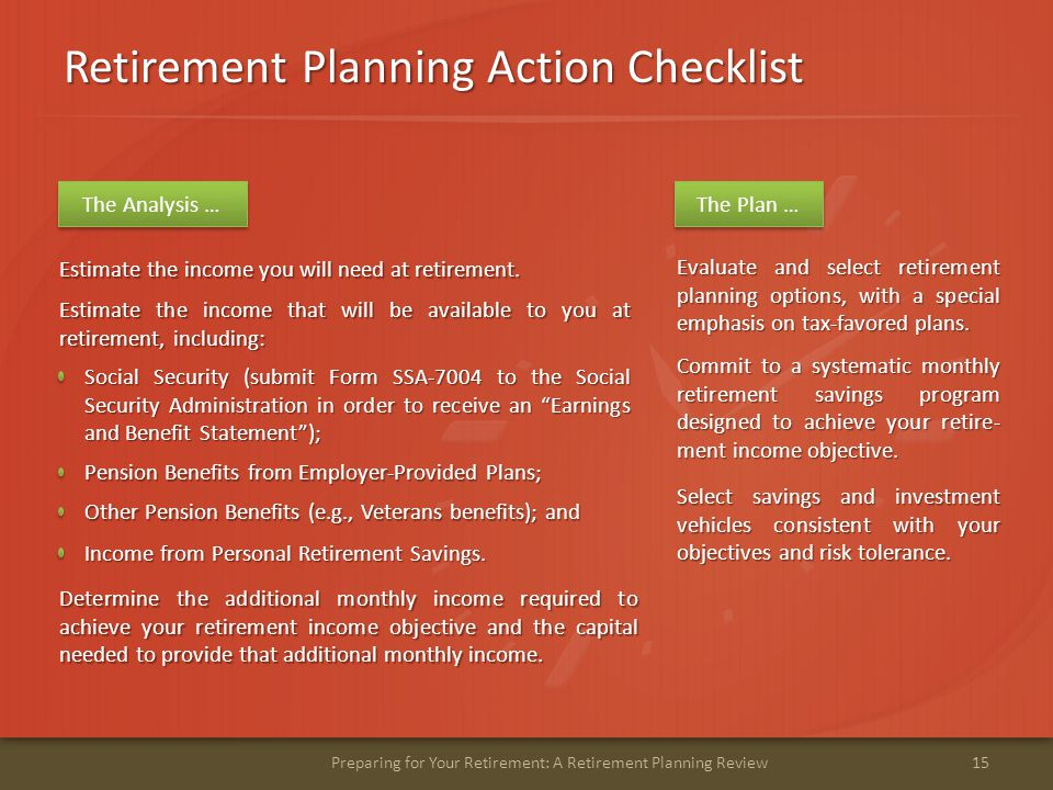 Retirement Planning Action Checklist 15Preparing for Your Retirement: A Retirement Planning Review Determine the additional monthly income required to achieve your retirement income objective and the capital needed to provide that additional monthly income.