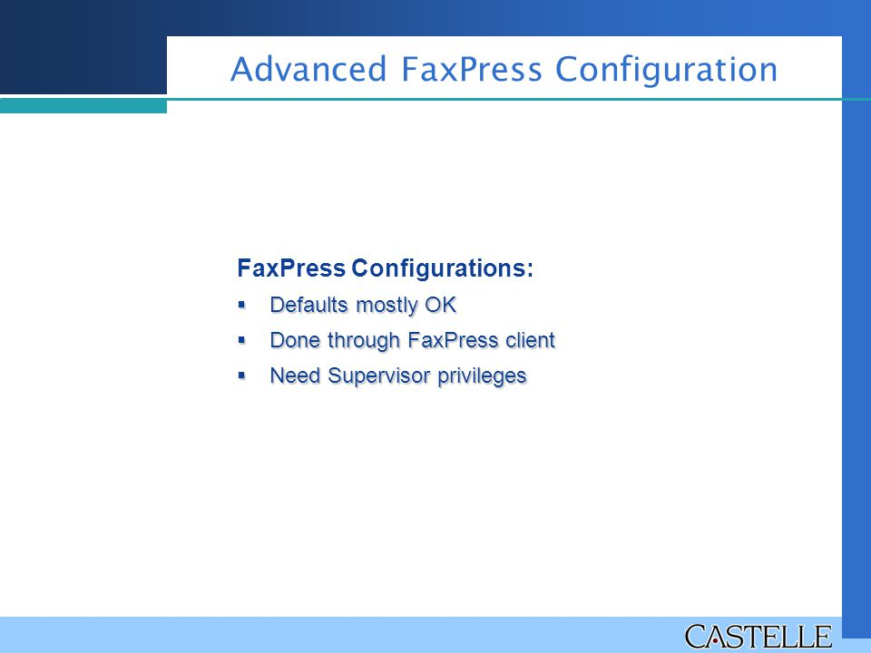 Advanced FaxPress Configuration FaxPress Configurations:  Defaults mostly OK  Done through FaxPress client  Need Supervisor privileges