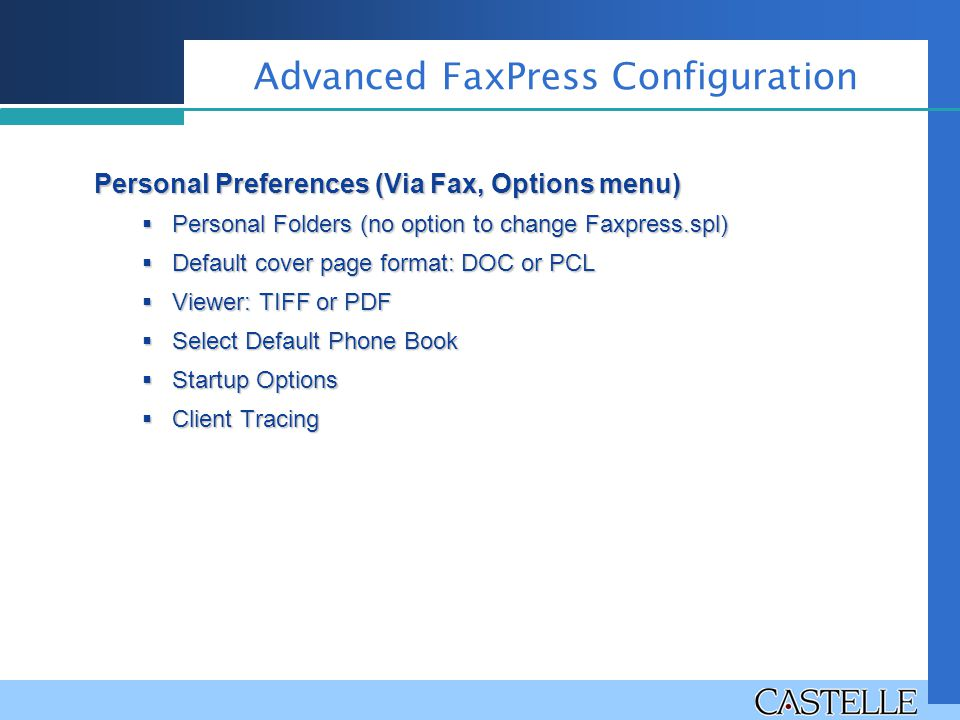 Advanced FaxPress Configuration Personal Preferences (Via Fax, Options menu)  Personal Folders (no option to change Faxpress.spl)  Default cover page format: DOC or PCL  Viewer: TIFF or PDF  Select Default Phone Book  Startup Options  Client Tracing