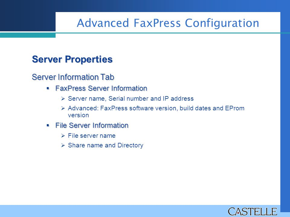 Server Information Tab  FaxPress Server Information  Server name, Serial number and IP address  Advanced: FaxPress software version, build dates and EProm version  File Server Information  File server name  Share name and Directory Advanced FaxPress Configuration Server Properties