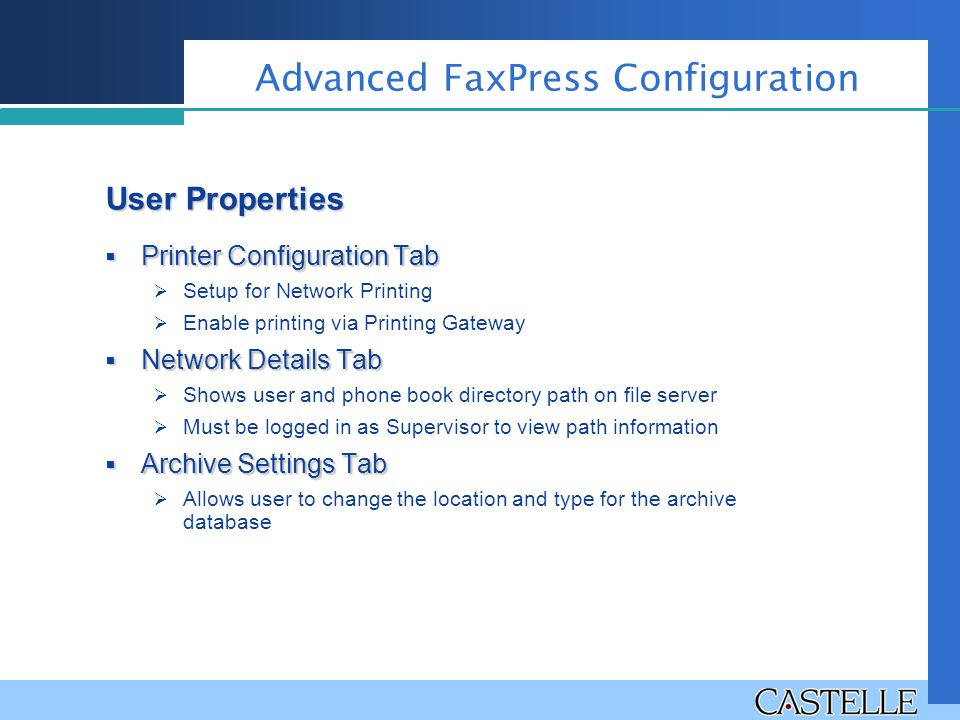  Printer Configuration Tab  Setup for Network Printing  Enable printing via Printing Gateway  Network Details Tab  Shows user and phone book directory path on file server  Must be logged in as Supervisor to view path information  Archive Settings Tab  Allows user to change the location and type for the archive database Advanced FaxPress Configuration User Properties