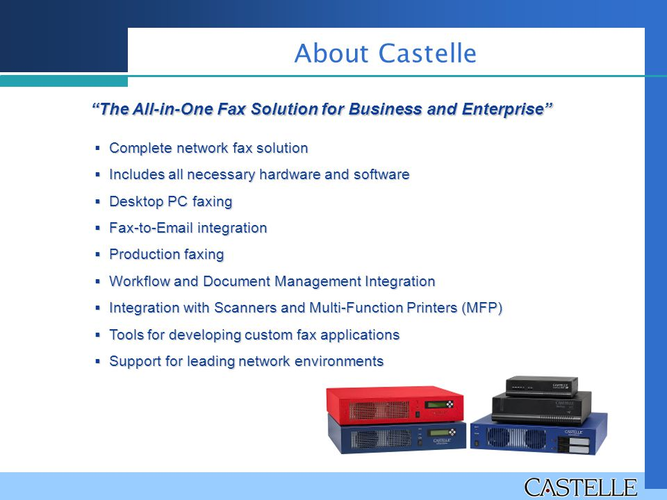 The All-in-One Fax Solution for Business and Enterprise Complete network fax solution  Complete network fax solution  Includes all necessary hardware and software  Desktop PC faxing  Fax-to-Email integration  Production faxing  Workflow and Document Management Integration  Integration with Scanners and Multi-Function Printers (MFP)  Tools for developing custom fax applications  Support for leading network environments About Castelle