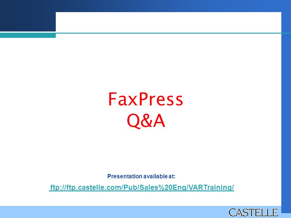FaxPress Q&A Presentation available at: ftp://ftp.castelle.com/Pub/Sales%20Eng/VARTraining/