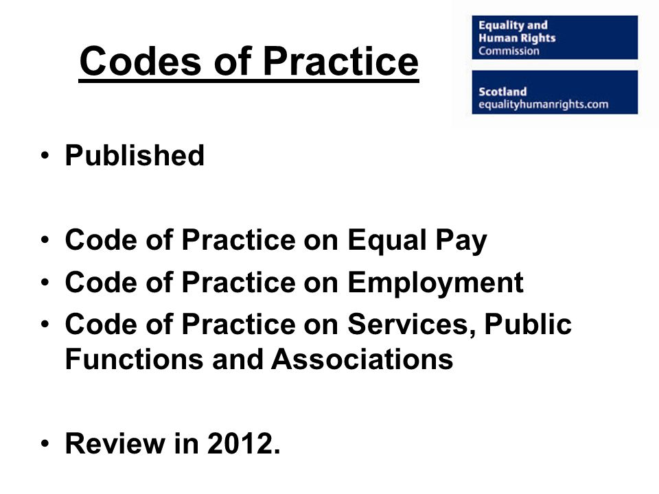Codes of Practice Published Code of Practice on Equal Pay Code of Practice on Employment Code of Practice on Services, Public Functions and Associations Review in 2012.