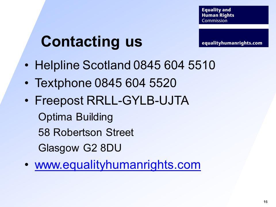 16 Helpline Scotland 0845 604 5510 Textphone 0845 604 5520 Freepost RRLL-GYLB-UJTA Optima Building 58 Robertson Street Glasgow G2 8DU www.equalityhumanrights.com Contacting us